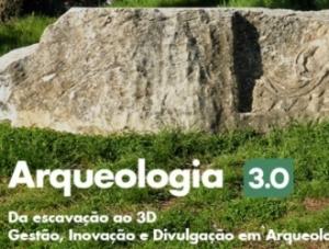 Arqueologia 3.0 – Da escavação ao 3D. Gestão, Inovação e Divulgação em Arqueolog