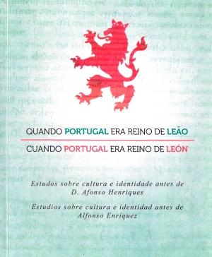 Quando Portugal era reino de Leão: estudos sobre cultura e identidade antes de D. Afonso Henriques = Cuando Portugal era reino de León: estudios sobre cultura e identidad antes de Alfonso Enríquez.